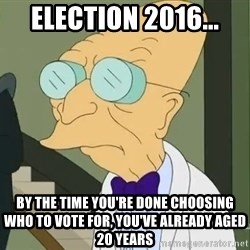 dr farnsworth - Election 2016... by the time you're done choosing who to vote for, you've already aged 20 years