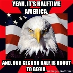 Bald Eagle - Yeah, it's halftime America. And, our second half is about to begin.