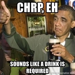 THUMBS UP OBAMA - CHRP, EH SOUNDS LIKE A DRINK IS REQUIRED