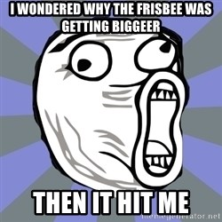 LOL FACE - I wondered why the frisbee was getting biggeer then it hit me