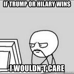 computer guy - If Trump or Hilary wins I wouldn't care