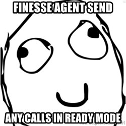 Derp meme - finesse agent send any calls in ready mode