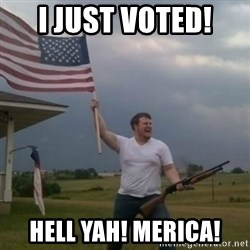 Overly patriotic american - I just voted!  Hell Yah! MERICA!