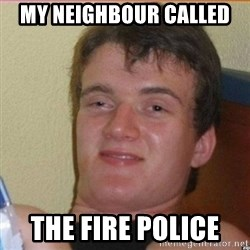High 10 guy - my neighbour called  the fire police