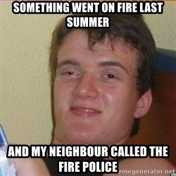 High 10 guy - Something went on fire last summer and my neighbour called the fire police
