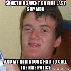 High 10 guy - something went on fire last summer and my neighbour had to call the fire police