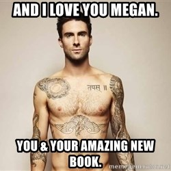 Adam Levine - And I love you Megan. You & your amazing new book.
