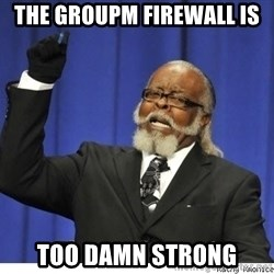 The tolerance is to damn high! - The GroupM firewall is too damn strong