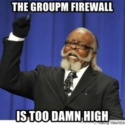 The tolerance is to damn high! - The GroupM firewall is too damn high