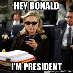 Texts from Hillary - Hey Donald I'm President