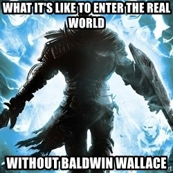 Dark Souls Dreamagus - What It's like to Enter The Real World Without Baldwin Wallace