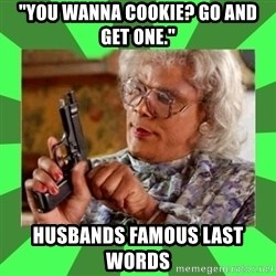 """Madea - """"You wanna cookie? Go and get one."""" Husbands famous last words"""