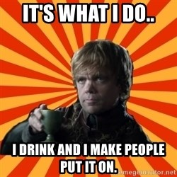 Tyrion Lannister - It's what I do.. I drink and I make people put it on.