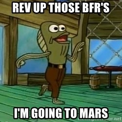 Rev Up Those Fryers - rev up those BFR's I'm going to Mars