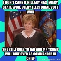 Judge Judy - I don't care if hillary has  every state won, every electorial vote won she still goes to jail and mr trump will take over as commander in chief