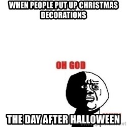 Oh god why - when people put up christmas decorations the day after halloween