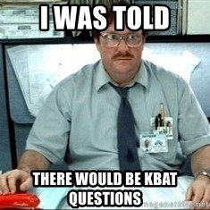 I was told there would be ___ - i was told there would be KBAT questions