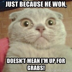 GEEZUS cat - Just because he won, doesn't mean i'm up for GRABS!
