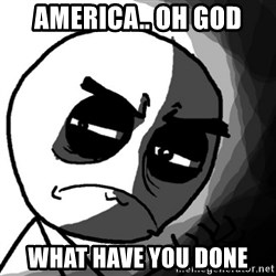You, what have you done? (Draw) - AMERICA.. OH god WHAT HAVE YOU DONE