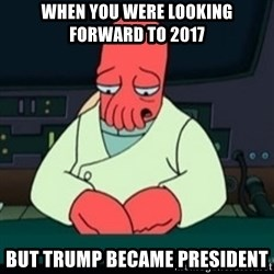 Sad Zoidberg - When you were looking forward to 2017 but trump became president