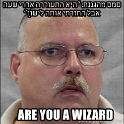 Are You A Wizard - סמס מהגננת: ״היא התעוררה אחרי שעה אבל החזרתי אותה לישון״    Are You A Wizard