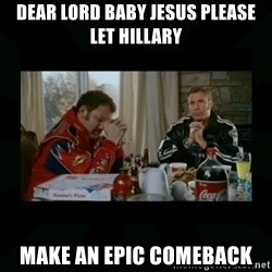 Dear lord baby jesus - Dear lord baby jesus Please let Hillary Make an epic comeback