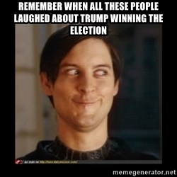 Tobey_Maguire - remember when all these people laughed about trump winning the election