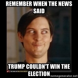 Tobey_Maguire - remember when the news said trump couldn't win the election