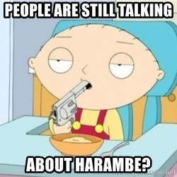 Suicide Stewie - People are still talking  about harambe?