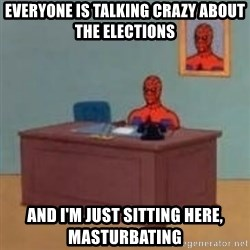 and im just sitting here masterbating - Everyone is talking crazy about the elections and i'm just sitting here, masturbating