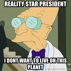 dr farnsworth - Reality star president I dont want to live on this planet
