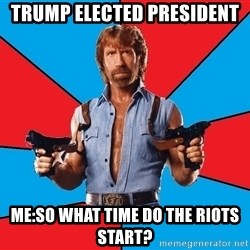 Chuck Norris  - Trump elected president  Me:So what time do the riots start?