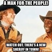 Blazing saddles - A man for the people! Watch out, there's a NEW Sheriff in town!
