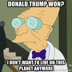 dr farnsworth - Donald Trump won? I don't want to live on this planet anymore