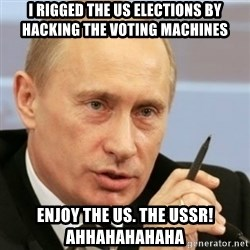 PUTIN - I rigged the US elections by hacking the voting machines Enjoy the US. The USSR! AHHAHAHAHAHA