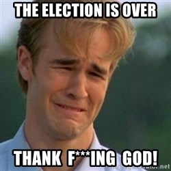 Crying Dawson - The Election is over Thank  F***ing  God!