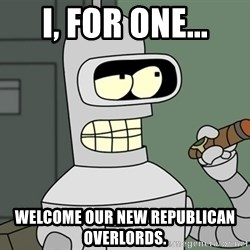 Bender - I, for one... Welcome our new Republican overlords.