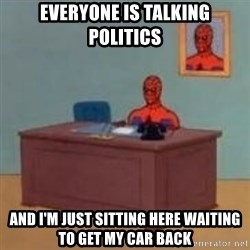 and im just sitting here masterbating - EVERYONE IS TALKING POLITICS AND I'M JUST SITTING HERE WAITING TO GET MY CAR BACK