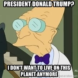 dr farnsworth - President Donald Trump? I don't want to live on this planet anymore