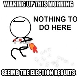Nothing To Do Here (Draw) - waking up this morning seeing the election results