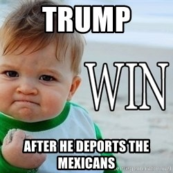 Win Baby - Trump  after he deports the mexicans