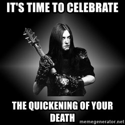 Black Metal - It's time to celebrate  The quickening of your death