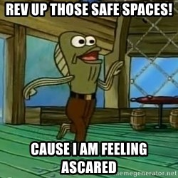 Rev Up Those Fryers - Rev up those safe spaces! Cause I am feeling ascared