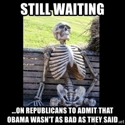 Still Waiting - Still Waiting ...on Republicans to admit that Obama wasn't as bad as they said