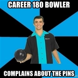 Annoying Bowler Guy  - Career 180 Bowler  Complains about the pins