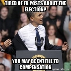 obama come at me bro - Tired of FB posts about the election? You may be entitle to compensation