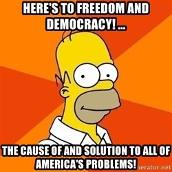 Homer Advice - Here's to freedom and democracy! ... The cause of and solution to all of America's problems!