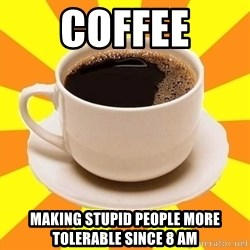 Cup of coffee - COFFEE Making stupid people more tolerable since 8 AM