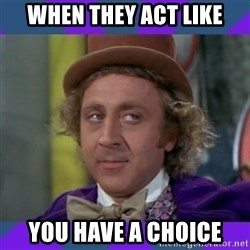 Sarcastic Wonka - when they act like you have a choice