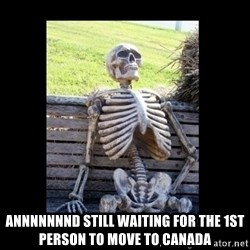 Still Waiting -  Annnnnnnd still waiting for the 1st person to move to Canada